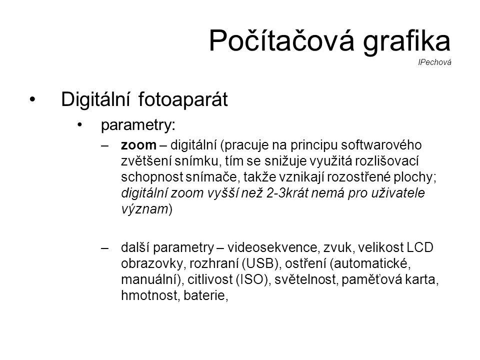 Počítačová grafika IPechová •Digitální fotoaparát •parametry: –zoom – digitální (pracuje na principu softwarového zvětšení snímku, tím se snižuje využitá rozlišovací schopnost snímače, takže vznikají rozostřené plochy; digitální zoom vyšší než 2-3krát nemá pro uživatele význam) –další parametry – videosekvence, zvuk, velikost LCD obrazovky, rozhraní (USB), ostření (automatické, manuální), citlivost (ISO), světelnost, paměťová karta, hmotnost, baterie,