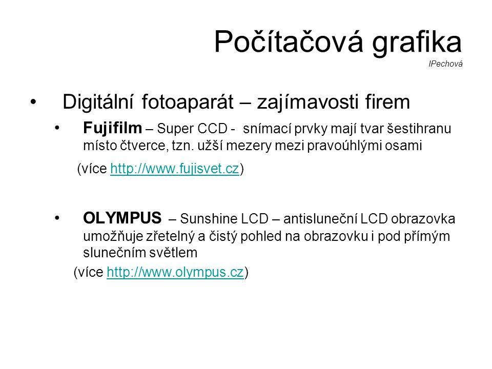 Počítačová grafika IPechová •Digitální fotoaparát – zajímavosti firem •Fujifilm – Super CCD - snímací prvky mají tvar šestihranu místo čtverce, tzn.