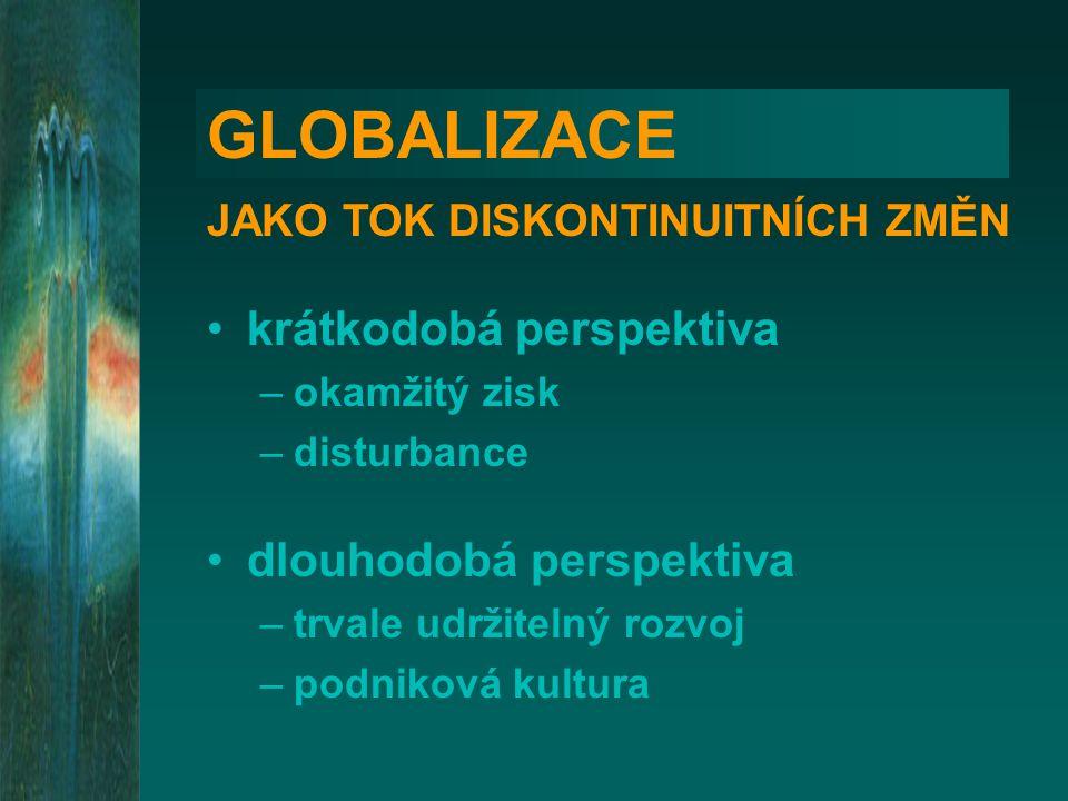 GLOBALIZACE JAKO TOK DISKONTINUITNÍCH ZMĚN •krátkodobá perspektiva –okamžitý zisk –disturbance •dlouhodobá perspektiva –trvale udržitelný rozvoj –podniková kultura