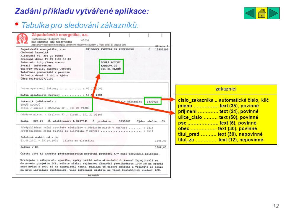 12 Zadání příkladu vytvářené aplikace: • Tabulka pro sledování zákazníků: zakaznici cislo_zakaznika.. automatické číslo, klíč jmeno ……………. text (35),