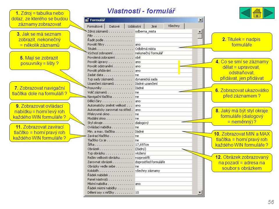 56 Vlastnosti - formulář 1. Zdroj = tabulka nebo dotaz, ze kterého se budou záznamy zobrazovat 2. Titulek = nadpis formuláře 3. Jak se má seznam zobra