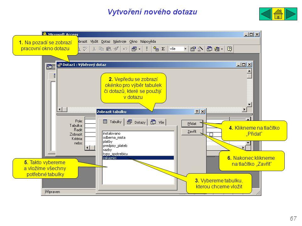 67 Vytvoření nového dotazu 1. Na pozadí se zobrazí pracovní okno dotazu 2. Vepředu se zobrazí okénko pro výběr tabulek či dotazů, které se použijí v d