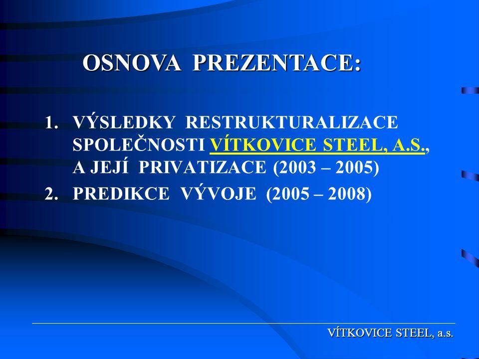 OSNOVA PREZENTACE: VÍTKOVICE STEEL, a.s. 1.VÝSLEDKY RESTRUKTURALIZACE SPOLEČNOSTI VÍTKOVICE STEEL, A.S., A JEJÍ PRIVATIZACE (2003 – 2005) 2.PREDIKCE V