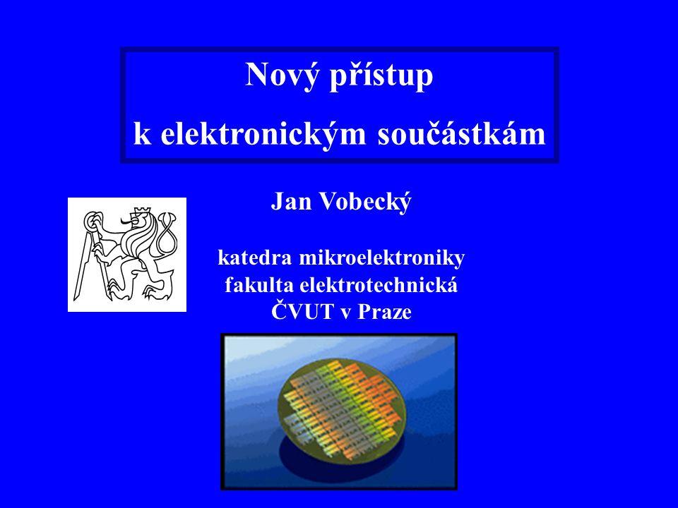 Nový přístup k elektronickým součástkám Jan Vobecký katedra mikroelektroniky fakulta elektrotechnická ČVUT v Praze