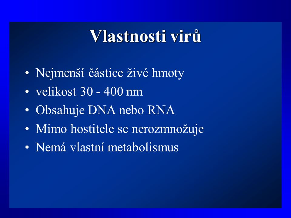 Vlastnosti virů •Nejmenší částice živé hmoty •velikost 30 - 400 nm •Obsahuje DNA nebo RNA •Mimo hostitele se nerozmnožuje •Nemá vlastní metabolismus