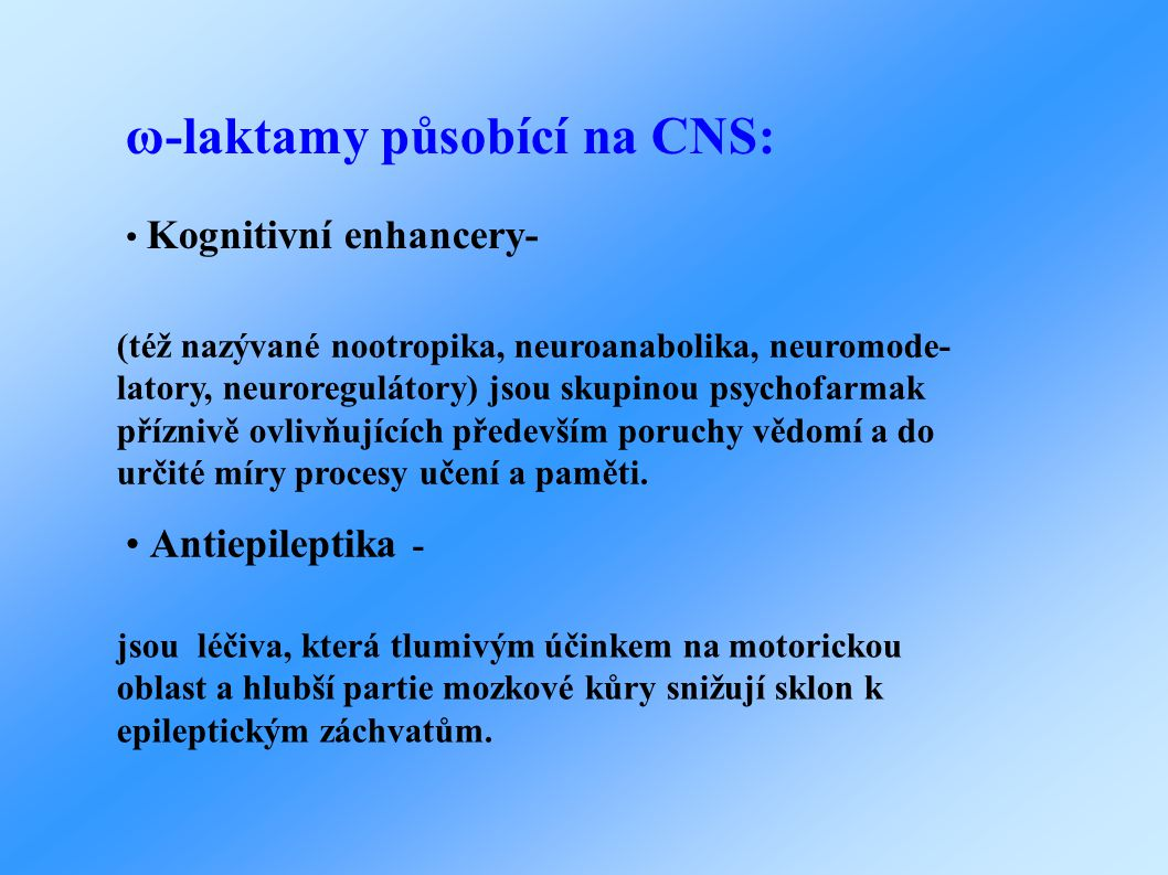 ω-laktamy působící na CNS: • Kognitivní enhancery- (též nazývané nootropika, neuroanabolika, neuromode- latory, neuroregulátory) jsou skupinou psychofarmak příznivě ovlivňujících především poruchy vědomí a do určité míry procesy učení a paměti.