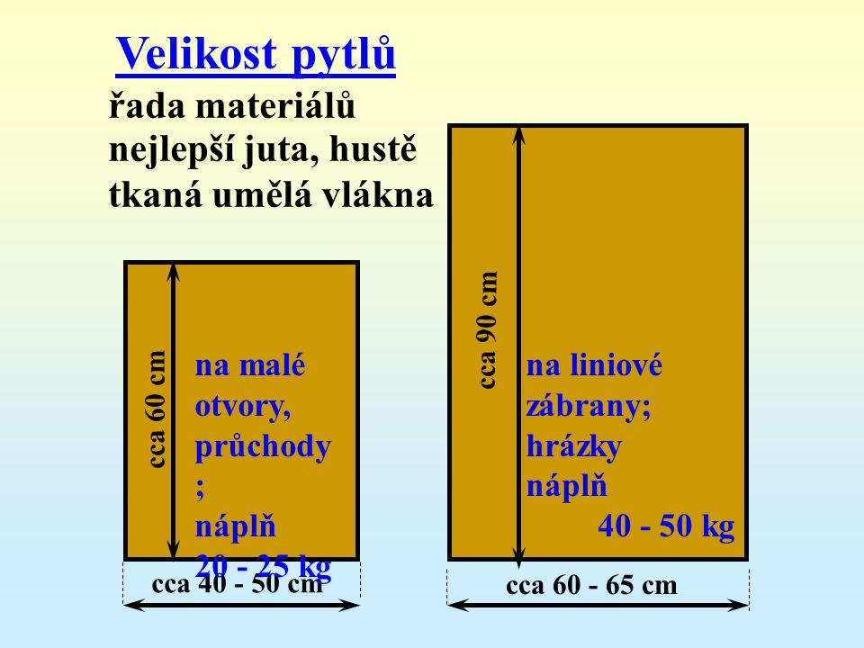 Velikost pytlů řada materiálů nejlepší juta, hustě tkaná umělá vlákna c c a 6 0 c m cca 40 - 50 cm na malé otvory, průchody ; náplň 20 - 25 kg c c a 9 0 c m cca 60 - 65 cm na liniové zábrany; hrázky náplň 40 - 50 kg