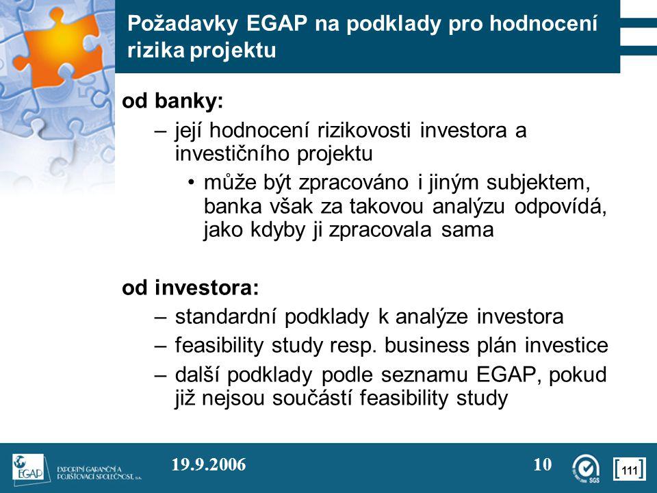 111 19.9.200610 Požadavky EGAP na podklady pro hodnocení rizika projektu od banky: –její hodnocení rizikovosti investora a investičního projektu •může být zpracováno i jiným subjektem, banka však za takovou analýzu odpovídá, jako kdyby ji zpracovala sama od investora: –standardní podklady k analýze investora –feasibility study resp.