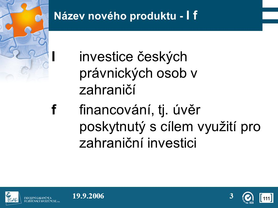 111 19.9.20063 Název nového produktu - I f Iinvestice českých právnických osob v zahraničí ffinancování, tj. úvěr poskytnutý s cílem využití pro zahra