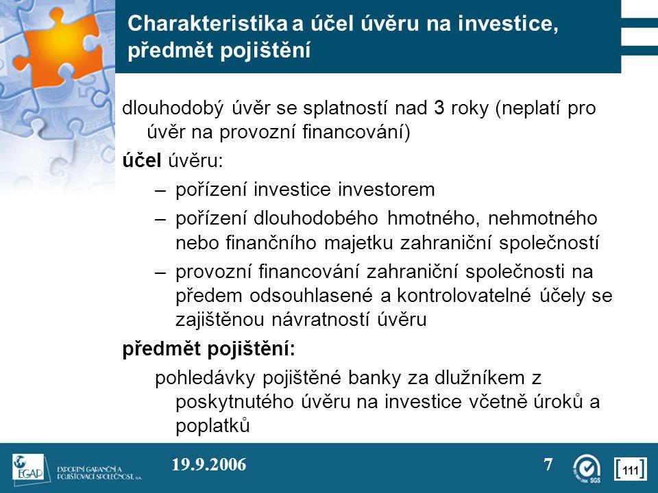 111 19.9.20067 Charakteristika a účel úvěru na investice, předmět pojištění dlouhodobý úvěr se splatností nad 3 roky (neplatí pro úvěr na provozní financování) účel úvěru: –pořízení investice investorem –pořízení dlouhodobého hmotného, nehmotného nebo finančního majetku zahraniční společností –provozní financování zahraniční společnosti na předem odsouhlasené a kontrolovatelné účely se zajištěnou návratností úvěru předmět pojištění: pohledávky pojištěné banky za dlužníkem z poskytnutého úvěru na investice včetně úroků a poplatků