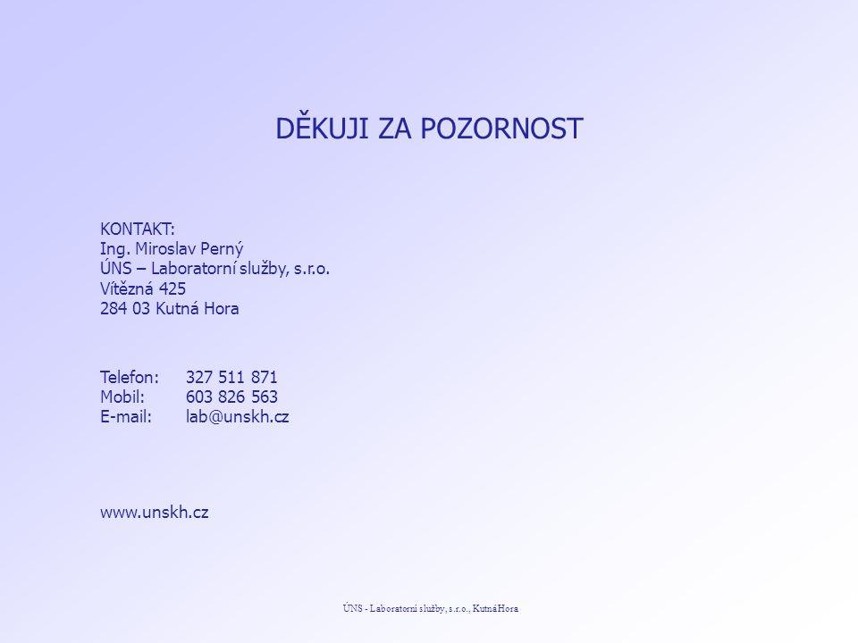 ÚNS - Laboratorní služby, s.r.o., Kutná Hora DĚKUJI ZA POZORNOST KONTAKT: Ing. Miroslav Perný ÚNS – Laboratorní služby, s.r.o. Vítězná 425 284 03 Kutn