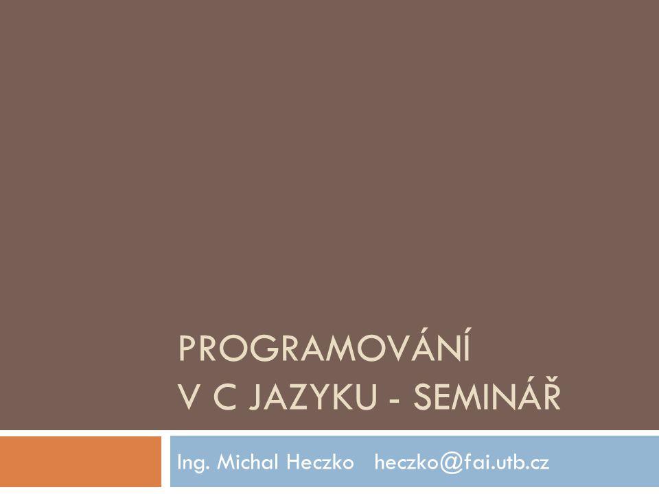 PROGRAMOVÁNÍ V C JAZYKU - SEMINÁŘ Ing. Michal Heczkoheczko@fai.utb.cz