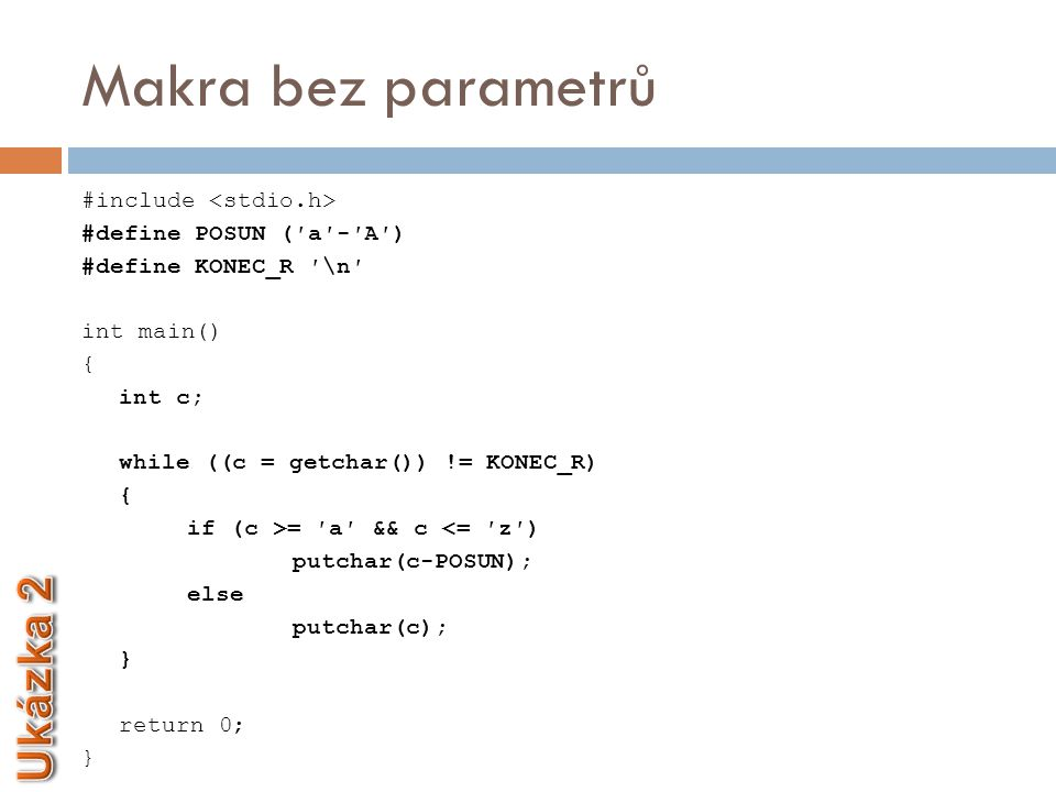 Makra bez parametrů #include #define POSUN (′a′-′A′) #define KONEC_R ′\n′ int main() { int c; while ((c = getchar()) != KONEC_R) { if (c >= ′a′ && c <