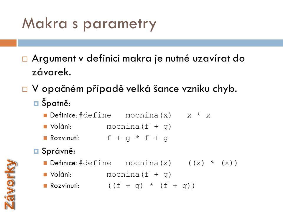 Makra s parametry  Argument v definici makra je nutné uzavírat do závorek.  V opačném případě velká šance vzniku chyb.  Špatně:  Definice: #define