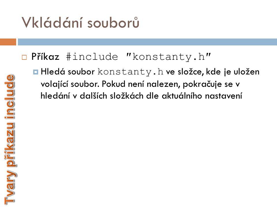 Vkládání souborů  Příkaz #include ″konstanty.h″  Hledá soubor konstanty.h ve složce, kde je uložen volající soubor. Pokud není nalezen, pokračuje se