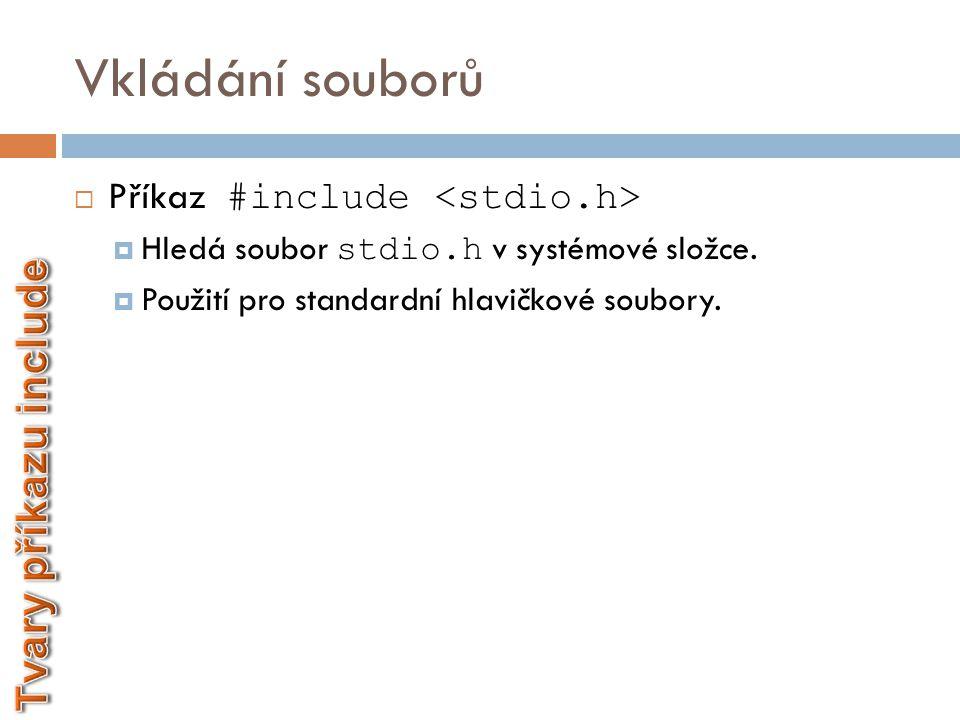 Vkládání souborů  Příkaz #include  Hledá soubor stdio.h v systémové složce.  Použití pro standardní hlavičkové soubory.