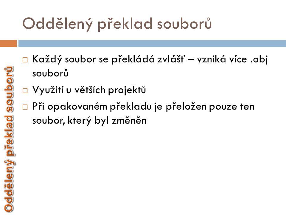 Oddělený překlad souborů  Každý soubor se překládá zvlášť – vzniká více.obj souborů  Využití u větších projektů  Při opakovaném překladu je přelože