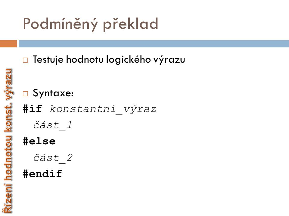 Podmíněný překlad  Testuje hodnotu logického výrazu  Syntaxe: #if konstantní_výraz část_1 #else část_2 #endif