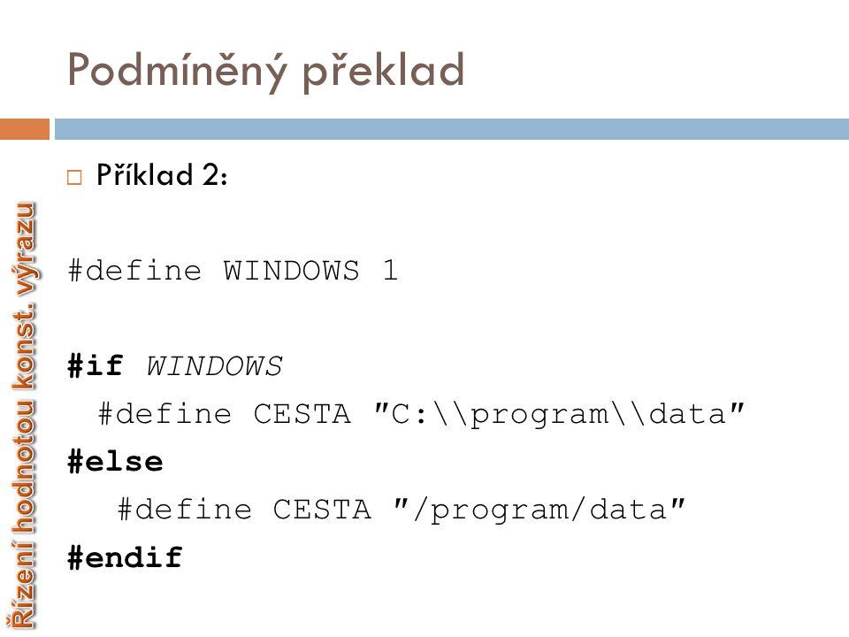 Podmíněný překlad  Příklad 2: #define WINDOWS 1 #if WINDOWS #define CESTA ″C:\\program\\data″ #else #define CESTA ″/program/data″ #endif