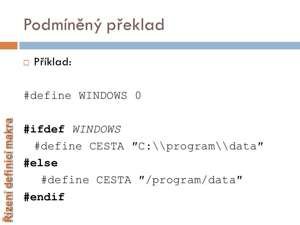 Podmíněný překlad  Příklad: #define WINDOWS 0 #ifdef WINDOWS #define CESTA ″C:\\program\\data″ #else #define CESTA ″/program/data″ #endif