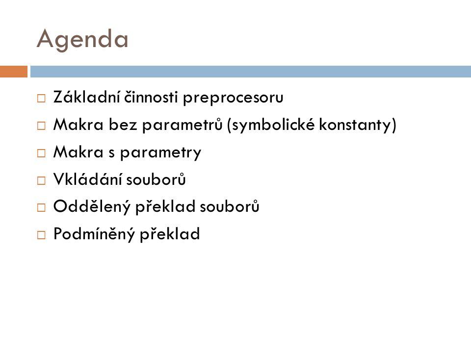 Agenda  Základní činnosti preprocesoru  Makra bez parametrů (symbolické konstanty)  Makra s parametry  Vkládání souborů  Oddělený překlad souborů