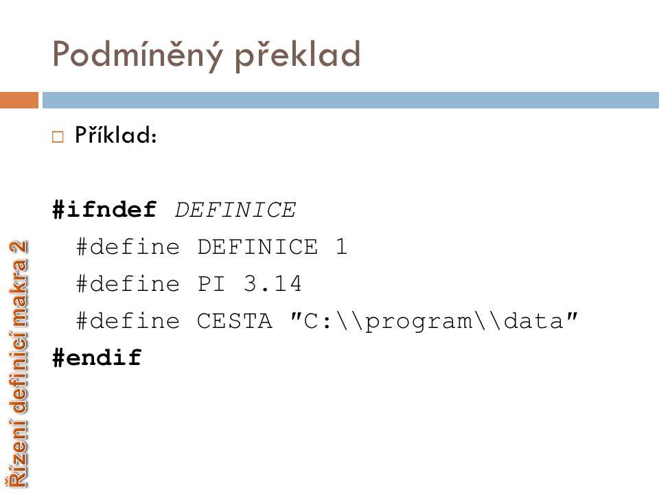 Podmíněný překlad  Příklad: #ifndef DEFINICE #define DEFINICE 1 #define PI 3.14 #define CESTA ″C:\\program\\data″ #endif