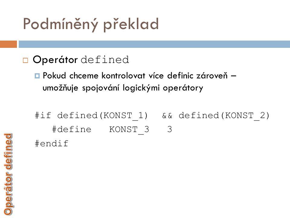 Podmíněný překlad  Operátor defined  Pokud chceme kontrolovat více definic zároveň – umožňuje spojování logickými operátory #if defined(KONST_1) &&