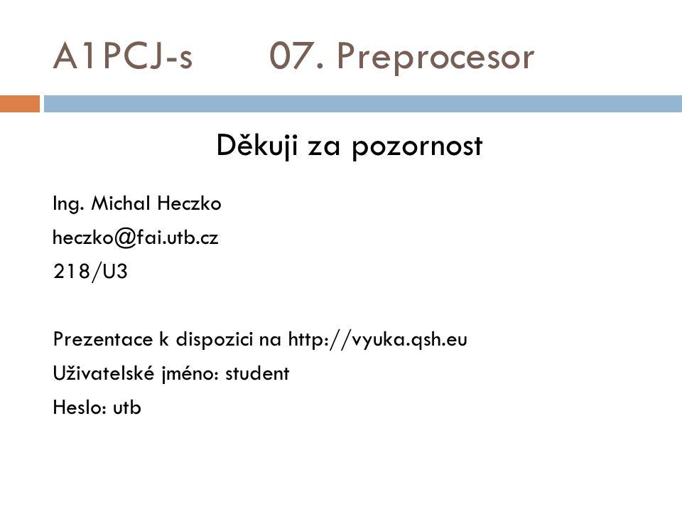 A1PCJ-s 07. Preprocesor Děkuji za pozornost Ing. Michal Heczko heczko@fai.utb.cz 218/U3 Prezentace k dispozici na http://vyuka.qsh.eu Uživatelské jmén