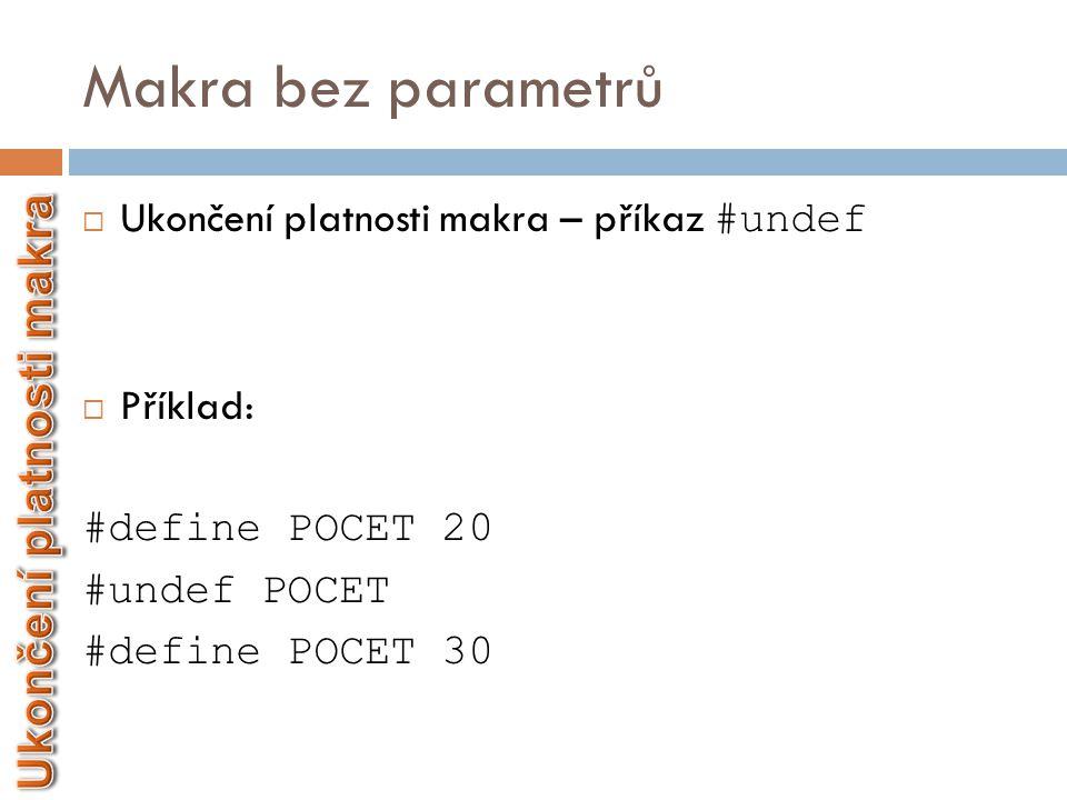 Makra bez parametrů  Ukončení platnosti makra – příkaz #undef  Příklad: #define POCET 20 #undef POCET #define POCET 30