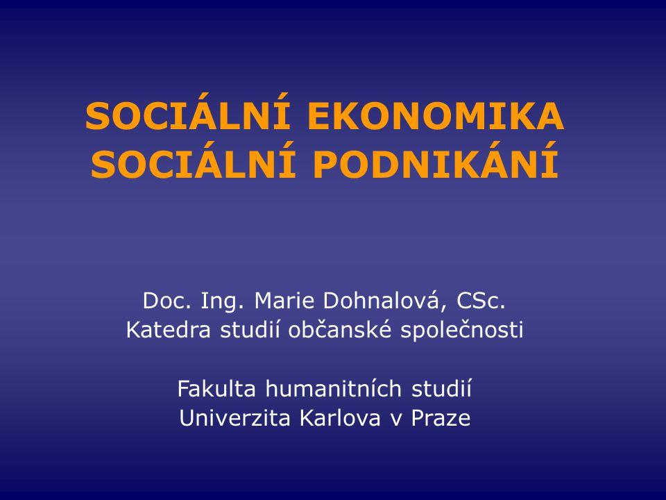 SOCIÁLNÍ EKONOMIKA SOCIÁLNÍ PODNIKÁNÍ Doc. Ing. Marie Dohnalová, CSc. Katedra studií občanské společnosti Fakulta humanitních studií Univerzita Karlov