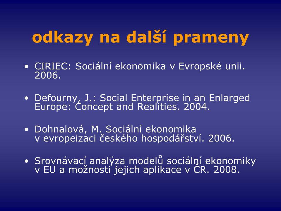 odkazy na další prameny •CIRIEC: Sociální ekonomika v Evropské unii. 2006. •Defourny, J.: Social Enterprise in an Enlarged Europe: Concept and Realiti