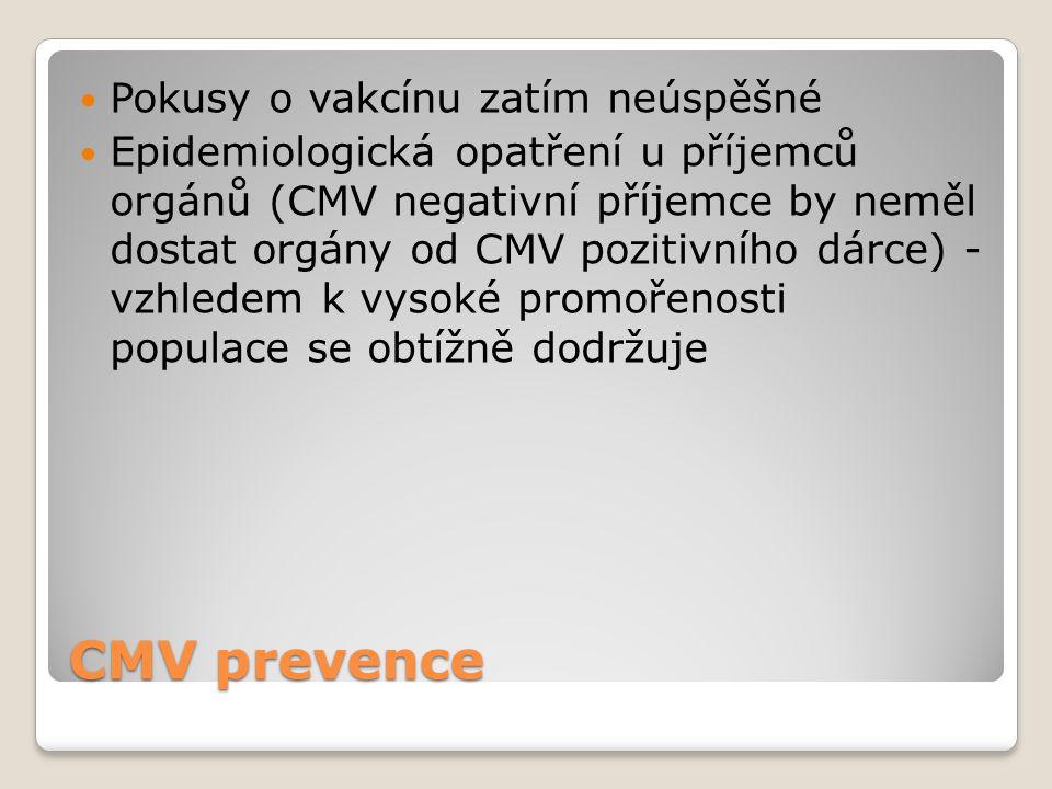 CMV prevence  Pokusy o vakcínu zatím neúspěšné  Epidemiologická opatření u příjemců orgánů (CMV negativní příjemce by neměl dostat orgány od CMV poz