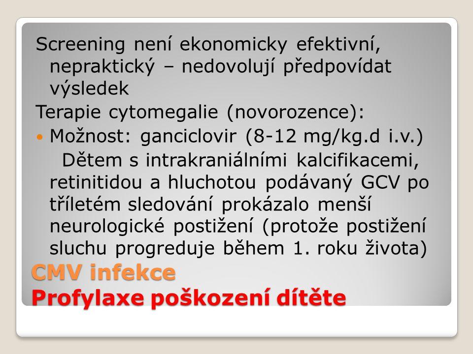 CMV infekce Profylaxe poškození dítěte Screening není ekonomicky efektivní, nepraktický – nedovolují předpovídat výsledek Terapie cytomegalie (novoroz