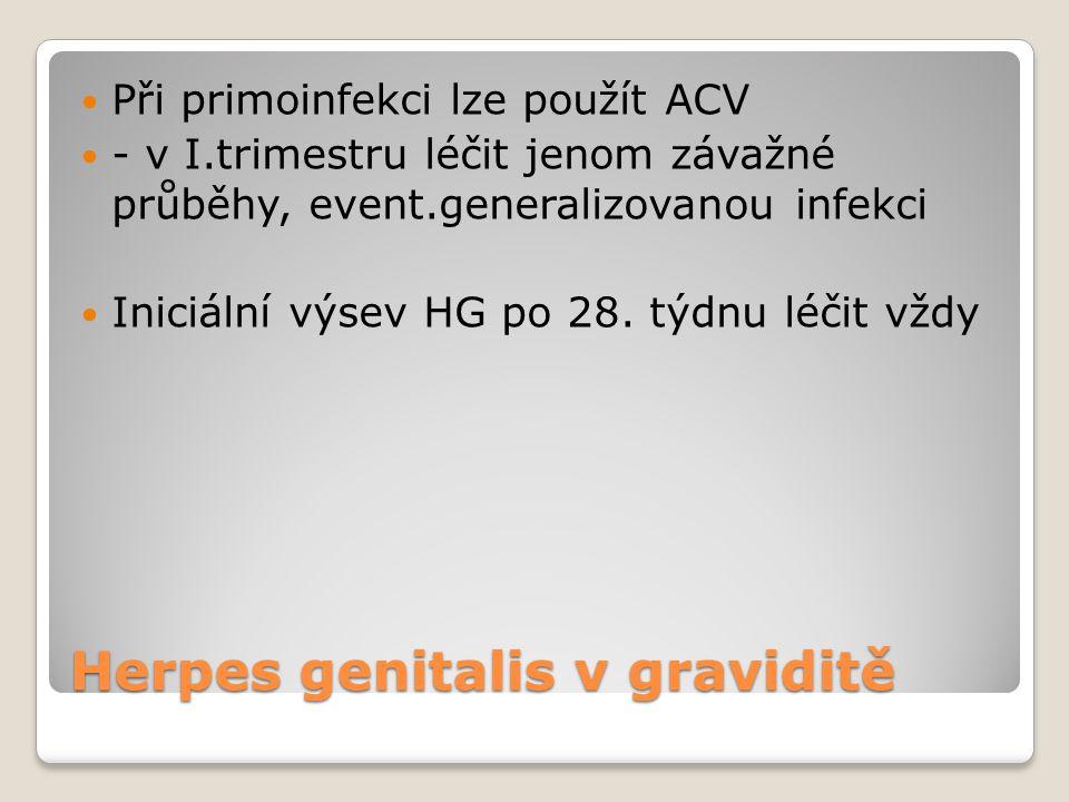 Herpes genitalis v graviditě  Při primoinfekci lze použít ACV  - v I.trimestru léčit jenom závažné průběhy, event.generalizovanou infekci  Iniciáln