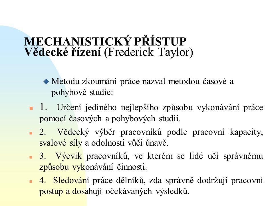 MECHANISTICKÝ PŘÍSTUP Vědecké řízení (Frederick Taylor) u Metodu zkoumání práce nazval metodou časové a pohybové studie: n 1. Určení jediného nejlepší