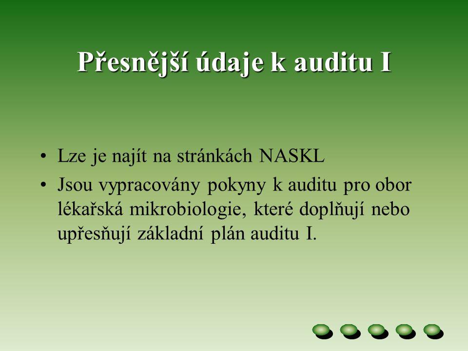 Přesnější údaje k auditu I •Lze je najít na stránkách NASKL •Jsou vypracovány pokyny k auditu pro obor lékařská mikrobiologie, které doplňují nebo upřesňují základní plán auditu I.