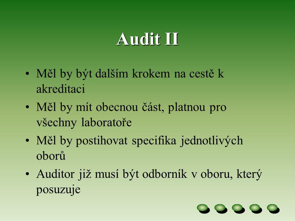 Audit II •Měl by být dalším krokem na cestě k akreditaci •Měl by mít obecnou část, platnou pro všechny laboratoře •Měl by postihovat specifika jednotlivých oborů •Auditor již musí být odborník v oboru, který posuzuje