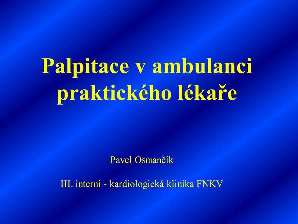 Palpitace terminující po vagových manévrech =  paroxysmální supraventrikulární tachyarytmie Palpitace předcházející synkopu =  excesivní bradykardie či Adams-Stokes záchvat komorová tachykardie Palpitace doprovázená hyperventilací, třesem HKK =  sinusová tachykardie s anxietou a hyperventilační tetanií