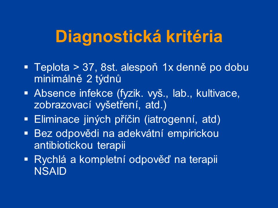 Diagnostická kritéria  Teplota > 37, 8st. alespoň 1x denně po dobu minimálně 2 týdnů  Absence infekce (fyzik. vyš., lab., kultivace, zobrazovací vyš