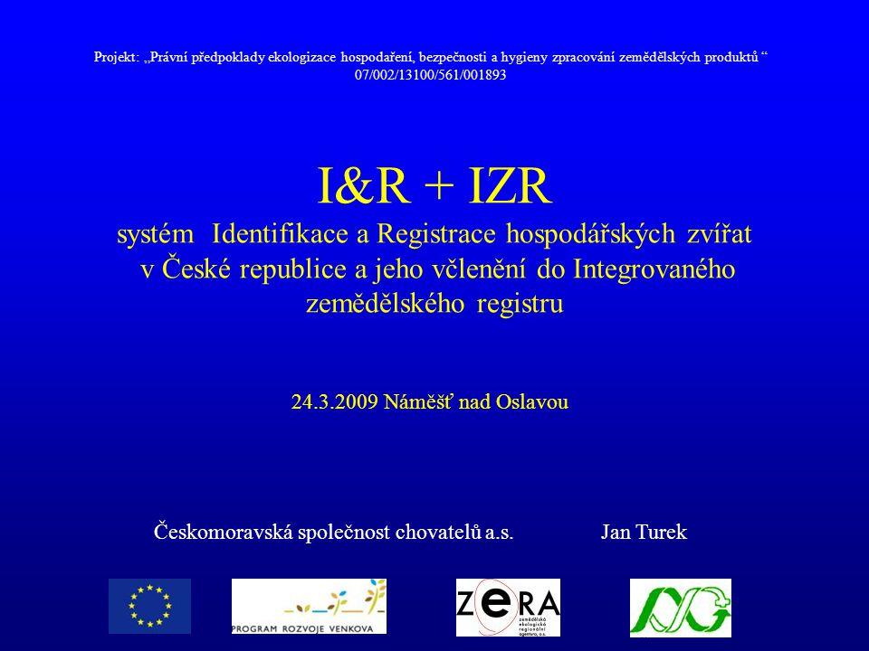 Koho se I&R týká MZe -Ministerstvo zemědělství (příslušný úřad) - koordinuje činnost a vlastní centrální databázi ČMSCH – (pověřená osoba) - vede ústřední evidenci (I&R) subjekt - fyzická nebo právnická osoba, která je povinna provádět I&R provozovna - nejmenší jednotka, která se v I&R sleduje (hospodářství, jatka, líheň..)