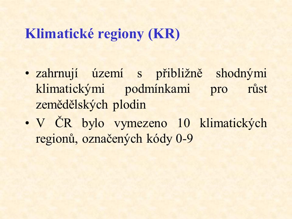Klimatické regiony (KR) •zahrnují území s přibližně shodnými klimatickými podmínkami pro růst zemědělských plodin •V ČR bylo vymezeno 10 klimatických