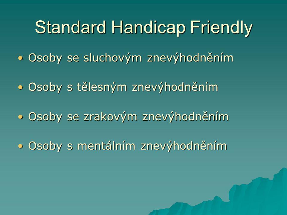Standard Handicap Friendly •Osoby se sluchovým znevýhodněním •Osoby s tělesným znevýhodněním •Osoby se zrakovým znevýhodněním •Osoby s mentálním znevýhodněním