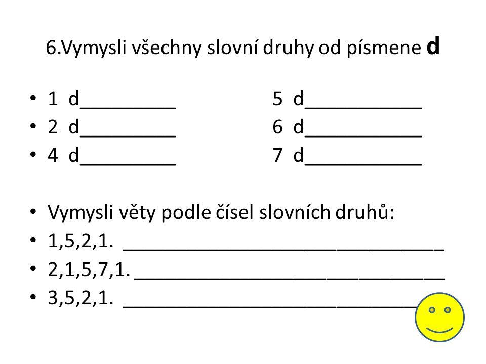 6.Vymysli všechny slovní druhy od písmene d • 1 d_________5 d___________ • 2 d_________6 d___________ • 4 d_________7 d___________ • Vymysli věty podl