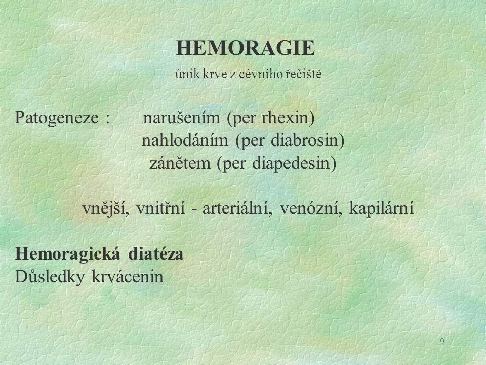 9 HEMORAGIE únik krve z cévního řečiště Patogeneze : narušením (per rhexin) nahlodáním (per diabrosin) zánětem (per diapedesin) vnější, vnitřní - arteriální, venózní, kapilární Hemoragická diatéza Důsledky krvácenin