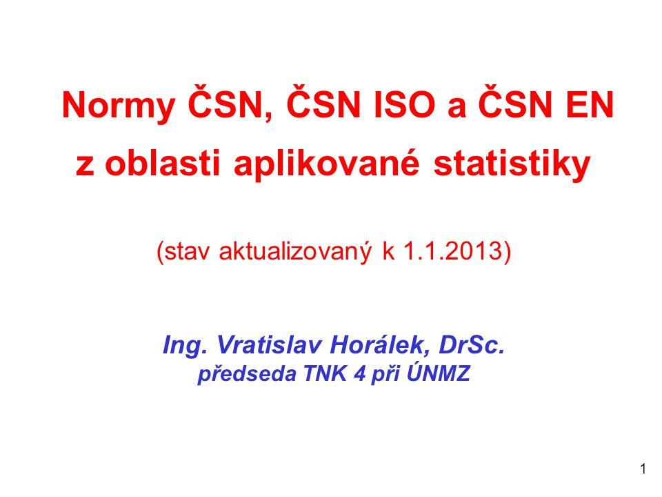 1 Normy ČSN, ČSN ISO a ČSN EN z oblasti aplikované statistiky (stav aktualizovaný k 1.1.2013) Ing. Vratislav Horálek, DrSc. předseda TNK 4 při ÚNMZ