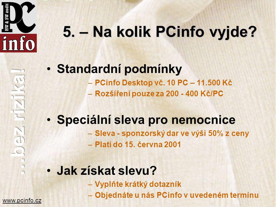 www.pcinfo.cz 5. – Na kolik PCinfo vyjde? •Standardní podmínky –PCinfo Desktop vč. 10 PC – 11.500 Kč –Rozšíření pouze za 200 - 400 Kč/PC •Speciální sl