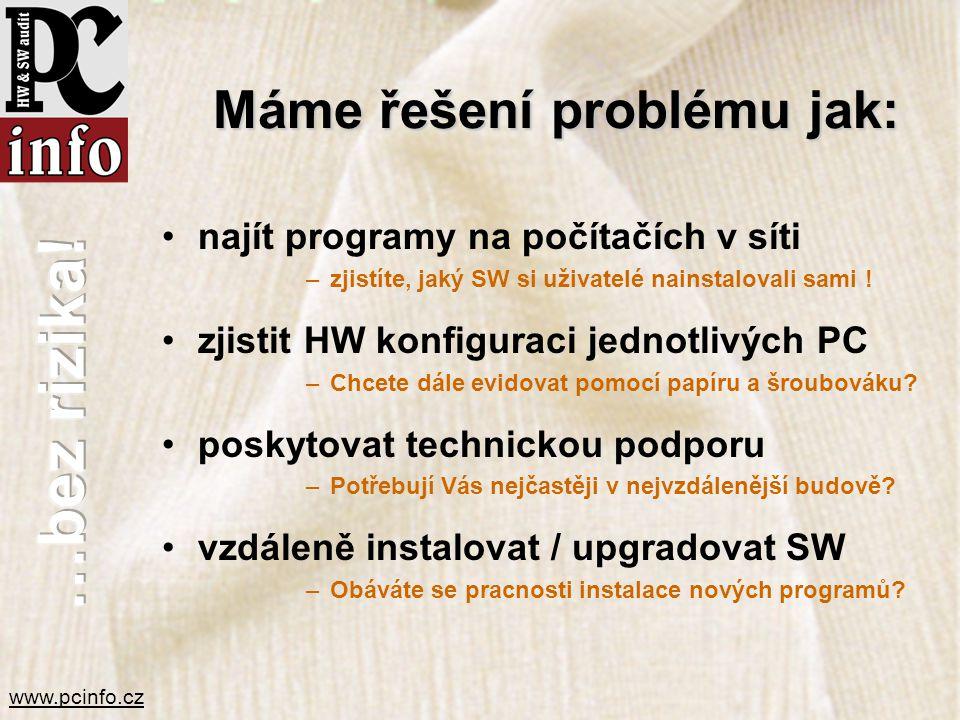 www.pcinfo.cz Máme řešení problému jak: •najít programy na počítačích v síti –zjistíte, jaký SW si uživatelé nainstalovali sami ! •zjistit HW konfigur