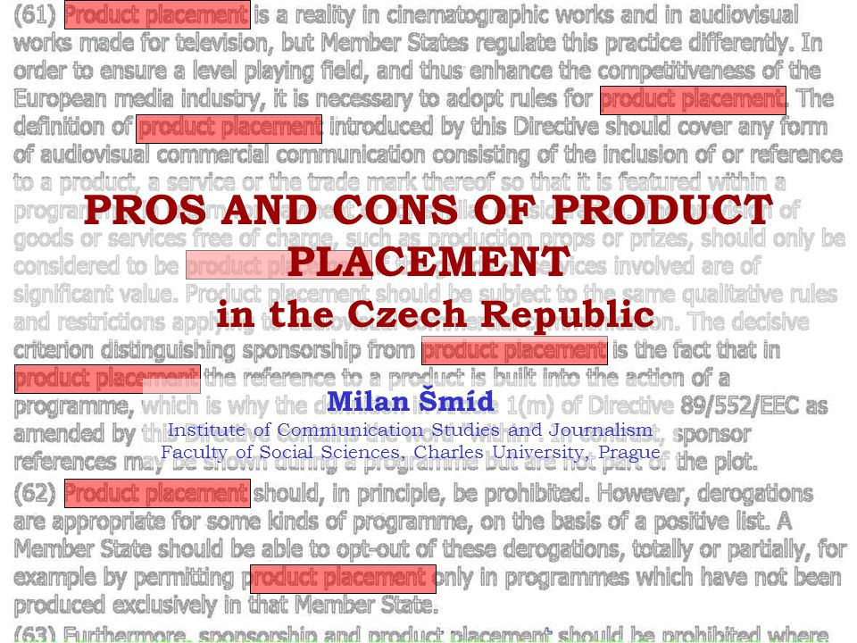 PROS AND CONS OF PRODUCT PLACEMENT in the Czech Republic Milan Šmíd Institute of Communication Studies and Journalism Faculty of Social Sciences, Charles University, Prague