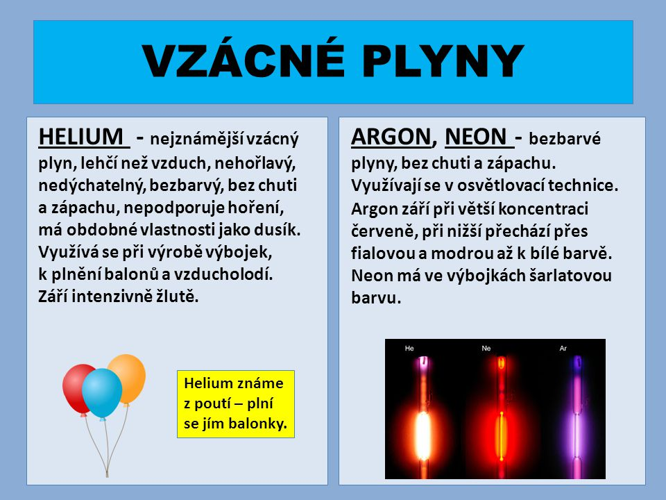 VZÁCNÉ PLYNY HELIUM - nejznámější vzácný plyn, lehčí než vzduch, nehořlavý, nedýchatelný, bezbarvý, bez chuti a zápachu, nepodporuje hoření, má obdobné vlastnosti jako dusík.