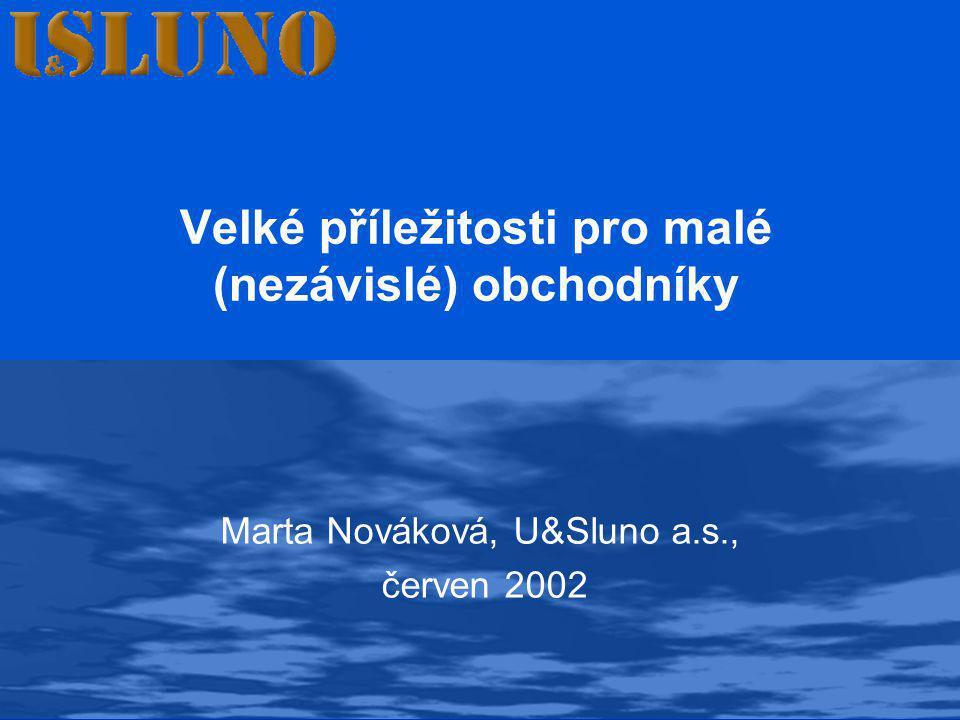 Velké příležitosti pro malé (nezávislé) obchodníky Marta Nováková, U&Sluno a.s., červen 2002